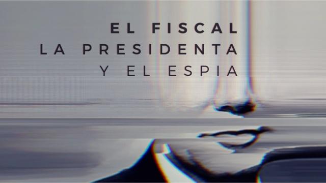 EL FISCAL, LA PRESIDENTA Y EL ESPíA